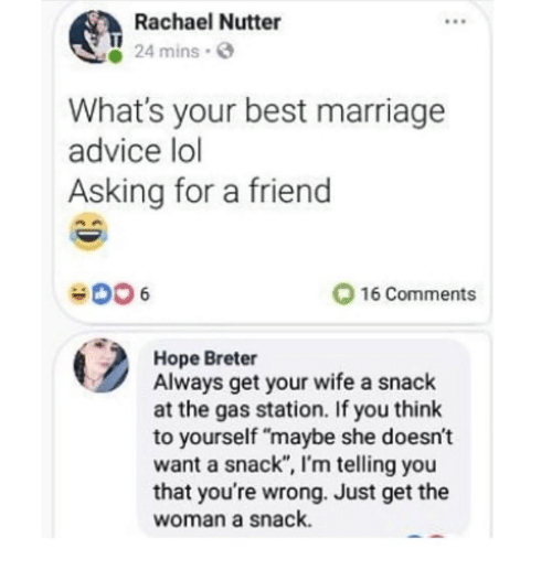 "Advice, Dank, and Marriage: Rachael Nutter  8S  24 mins.  What's your best marriage  advice lo  Asking for a friend  O 16 Comments  Hope Breter  Always get your wife a snack  at the gas station. If you think  to yourself ""maybe she doesn't  want a snack"", I'm telling you  that you're wrong. Just get the  woman a snack."