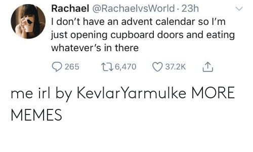 Dank, Memes, and Target: Rachael @RachaelvsWorld 23h  I don't have an advent calendar so I'm  just opening cupboard doors and eating  whatever's in there  0265 t 6,470 37.2K me irl by KevlarYarmulke MORE MEMES