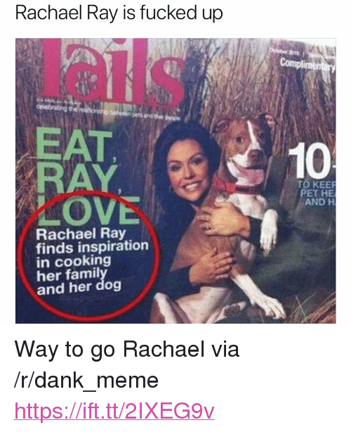 """Dank, Love, and Meme: Rachael Ray is fucked up  EAT  RAY  LOVE  10  TO KEE  PET HE  AND H  Rachael Ray  finds inspiration  in cooking  her famil  and her dog <p>Way to go Rachael via /r/dank_meme <a href=""""https://ift.tt/2IXEG9v"""">https://ift.tt/2IXEG9v</a></p>"""
