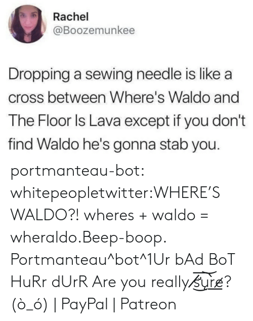 durr: Rachel  @Boozemunkee  Dropping a sewing needle is like a  cross between Where's Waldo and  The Floor ls Lava except if you don't  find Waldo he's gonna stab you. portmanteau-bot:  whitepeopletwitter:WHERE'S WALDO?!  wheres + waldo = wheraldo.Beep-boop. Portmanteau^bot^1Ur bAd BoT HuRr dUrR Are you really s̸̸̛͜͞u͝͏̨r̀͟e̷? (ò_ó) | PayPal | Patreon