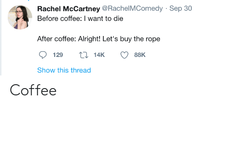 Coffee, Alright, and Rope: Rachel McCartney @RachelMComedy · Sep 30  Before coffee: I want to die  After coffee: Alright! Let's buy the rope  27 14K  129  88K  Show this thread Coffee