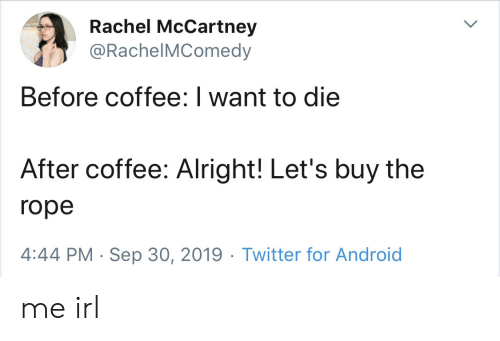 Android, Twitter, and Coffee: Rachel McCartney  @RachelMComedy  Before coffee: I want to die  After coffee: Alright! Let's buy the  rope  4:44 PM Sep 30, 2019 Twitter for Android me irl