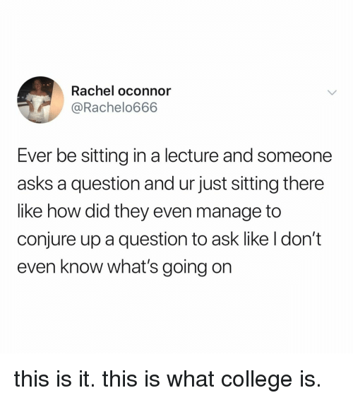 College, Relatable, and Asks: Rachel oconnor  @Rachelo666  Ever be sitting in a lecture and someone  asks a question and ur just sitting there  like how did they even manage to  conjure up a question to ask like l don't  even know what's going on this is it. this is what college is.