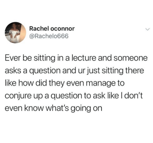 Humans of Tumblr, Asks, and How: Rachel oconnor  @Rachelo666  Ever be sitting in a lecture and someone  asks a question and ur just sitting there  like how did they even manage to  conjure up a question to ask like I don't  even know what's going on