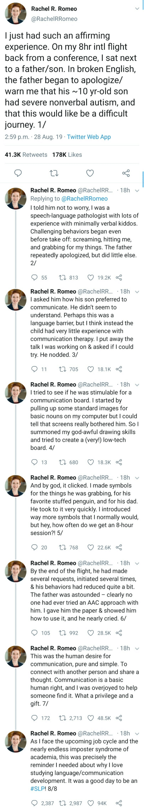 my god: Rachel R. Romeo  @RachelRRomeo  I just had such an affirming  experience. On my 8hr intl flight  back from a conference, I sat next  to a father/son. In broken English,  the father began to apologize/  warn me that his ~10 yr-old son  had severe nonverbal autism, and  that this would like be a difficult  journey. 1/  2:59 p.m. 28 Aug. 19 Twitter Web App  41.3K Retweets 178K Likes  Rachel R. Romeo @RachelRR... 18h  Replying to @Rachel RRomeo  I told him not to worry, I was a  speech-language pathologist with lots of  experience with minimally verbal kiddos.  Challenging behaviors began even  before take off: screaming, hitting me,  and grabbing for my things. The father  repeatedly apologized, but did little else  2/  t 813  19.2K  55   Rachel R. Romeo @RachelRR...18h  I asked him how his son preferred to  communicate. He didn't seem to  understand. Perhaps this was a  language barrier, but I think instead the  child had very little experience with  communication therapy. I put away the  talk I was working on & asked if I could  try. He nodded. 3/  11  L 705  18.1K  Rachel R. Romeo @RachelRR... 18h  I tried to see if he was stimulable for a  communication board. I started by  pulling up some standard images for  basic nouns on my computer but I could  tell that screens really bothered him. So I  summoned my god-awful drawing skills  and tried to create a (very!) low-tech  board. 4/  1680  13  18.3K  Rachel R. Romeo @RachelRR... 18h  And by god, it clicked. I made symbols  for the things he was  favorite stuffed penguin, and for his dad.  He took to it very quickly. I introduced  way more symbols that I normally would,  but hey, how often do we get an 8-hour  session?! 5/  grabbing, for his  Li 768  20  22.6K   Rachel R. Romeo @RachelRR... 18h  By the end of the flight, he had made  several requests, initiated several times,  & his behaviors had reduced quite a bit.  The father was astounded clearly no  one had ever tried an AAC approach with  him. I gave him the paper & showed him  how to use it, and he nearly cried. 6/  1992  105  28.5K  Rachel R. Romeo @RachelRR... 18h  This was the human desire for  communication, pure and simple. To  connect with another person and share a  thought. Communication is a basic  human right, and I was overjoyed to help  someone find it. What a privilege and a  gift. 7/  t 2,713 48.5K  172  Rachel R. Romeo @RachelRR... 18h  As I face the upcoming job cycle and the  nearly endless imposter syndrome of  academia, this was precisely the  reminder I needed about why l love  studying language/communication  development. It was a good day to be an  #SLP ! 8/8  2,387 2,987  94K