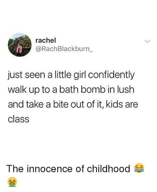 Memes, Bath Bomb, and Girl: rachel  @RachBlackburn_  just seen a little girl confidently  walk up to a bath bomb in lush  and take a bite out of it, kids are  class The innocence of childhood 😂🤮