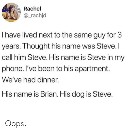 Phone, Been, and Dog: Rachel  @rachjd  I have lived next to the same guy for 3  years. Ihought his name was Steve.  call him Steve. His name is Steve in my  phone. l've been to his apartment.  We've had dinner.  His name is Brian. His dog is Steve Oops.