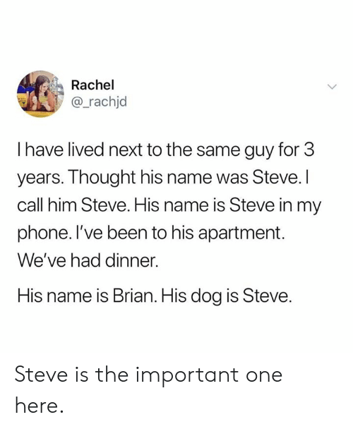Dank, Phone, and Thought: Rachel  @_rachjd  I have lived next to the same guy for 3  years. Thought his name was Steve. I  call him Steve. His name is Steve in my  phone. l've been to his apartment.  We've had dinner.  His name is Brian. His dog is Steve. Steve is the important one here.