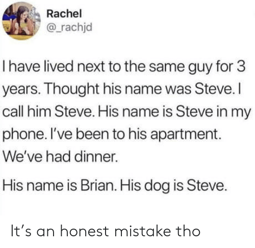 Call Him: Rachel  @rachjd  I have lived next to the same guy for 3  years. Thought his name was Steve.I  call him Steve. His name is Steve in my  phone. I've been to his apartment.  We've had dinner.  His name is Brian. His dog is Steve. It's an honest mistake tho