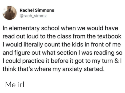 School, Anxiety, and Elementary: Rachel Simmons  @rach_simmz  In elementary school when we would have  read out loud to the class from the textbook  l would literally count the kids in front of me  and figure out what section I was reading so  I could practice it before it got to my turn & l  think that's where my anxiety started Me irl