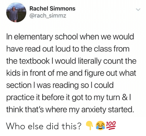 School, Anxiety, and Elementary: Rachel Simmons  @rach_simmz  In elementary school when we would  have read out loud to the class from  the textbook I would literally count the  kids in front of me and figure out what  section I was reading sol could  practice it before it got to my turn & l  think that's where my anxiety started. Who else did this? 👇😂💯