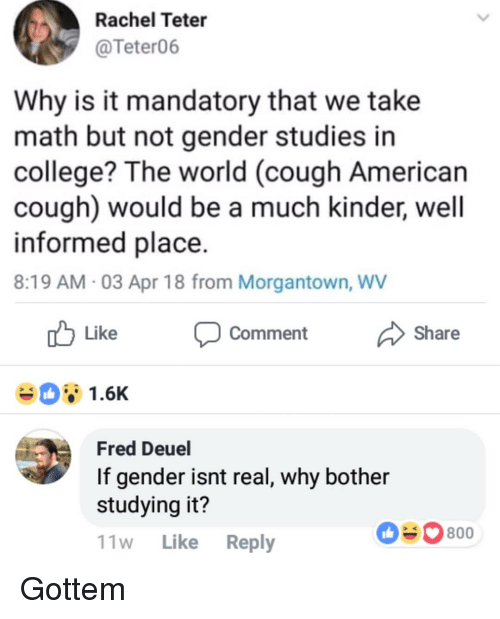 College, Memes, and American: Rachel Teter  @Teter06  Why is it mandatory that we take  math but not gender studies in  college? The world (cough American  cough) would be a much kinder, well  informed place  8:19 AM 03 Apr 18 from Morgantown, WV  Like Comment Share  Fred Deuel  If gender isnt real, why bother  studying it?  11w Like Reply  0800 Gottem