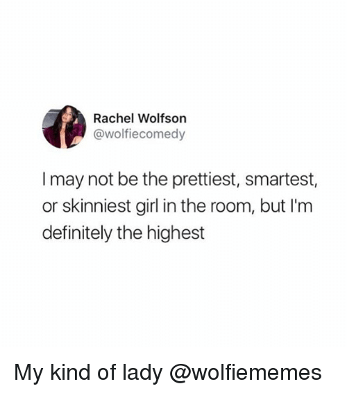 Definitely, Weed, and Girl: Rachel Wolfson  @wolfiecomedy  I may not be the prettiest, smartest,  or skinniest girl in the room, but I'm  definitely the highest My kind of lady @wolfiememes