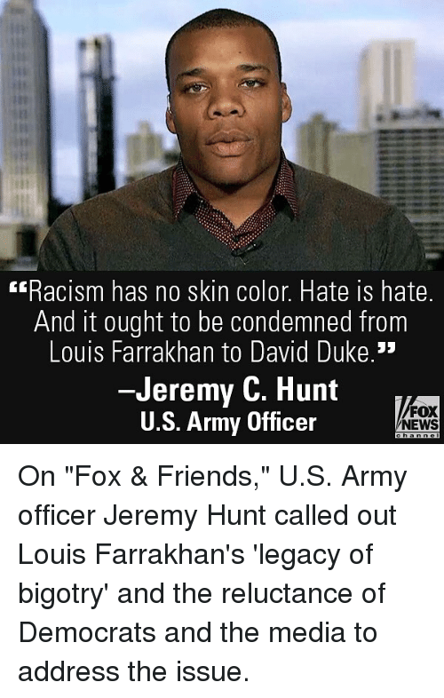 "Friends, Memes, and News: Racism has no skin color. Hate is hate.  And it ought to be condemned from  Louis Farrakhan to David Duke.  -Jeremy C. Hunt  U.S. Army Officer  FOX  NEWS On ""Fox & Friends,"" U.S. Army officer Jeremy Hunt called out Louis Farrakhan's 'legacy of bigotry' and the reluctance of Democrats and the media to address the issue."