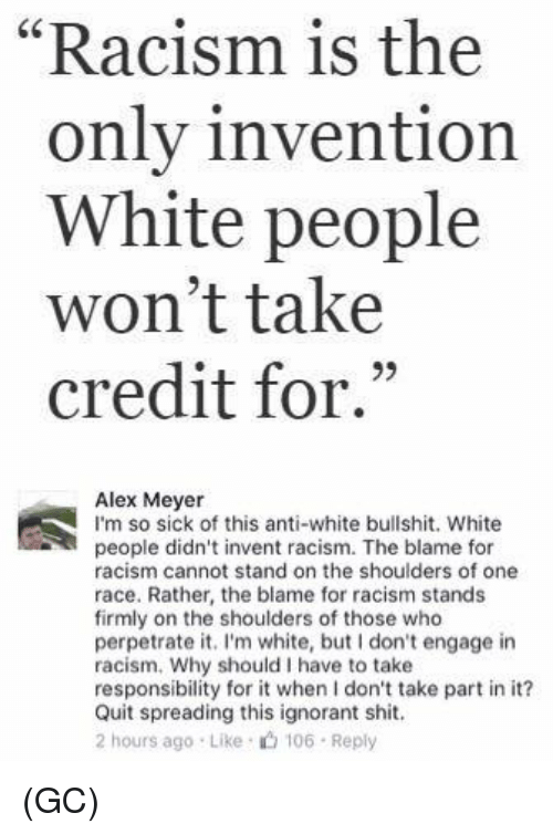 "Ignorant, Memes, and Racism: ""Racism is the  only invention  White people  won't take  credit for.""  93  Alex Meyer  I'm so sick of this anti-white bullshit. White  people didn't invent racism. The blame for  racism cannot stand on the shoulders of one  race. Rather, the blame for racism stands  firmly on the shoulders of those who  perpetrate it. I'm white, but I don't engage in  racism. Why should I have to take  responsibility for it when I don't take part in it?  Quit spreading this ignorant shit.  2 hours ago Like 106 Reply (GC)"