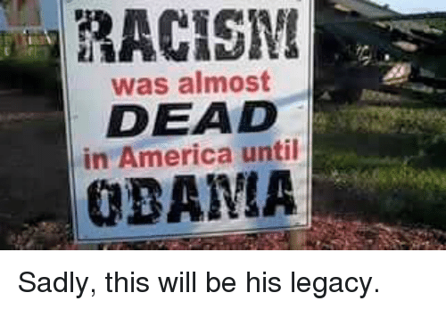America, Memes, and Racism: RACISM  was almost  DEAD  in America until  BAMA Sadly, this will be his legacy.