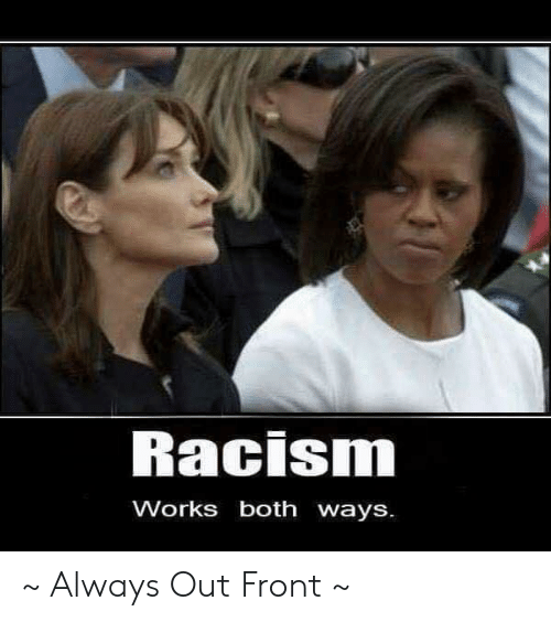 Memes, Racism, and 🤖: Racism  Works both ways. ~ Always Out Front ~