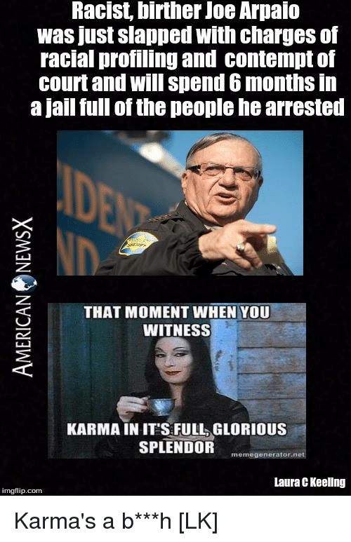 Contempting: Racist, birther Joe Arpaio  was just slapped with charges of  racial profiling and contempt of  court and will spend 6 months in  a jail full of the people hearrested  THAT MOMENT WHEN YOU  WITNESS  KARMA IN ITS FULL GLORIOUS  SPLENDOR  memegenerator net  Laura CKeellng  imgflip.com Karma's a b***h [LK]