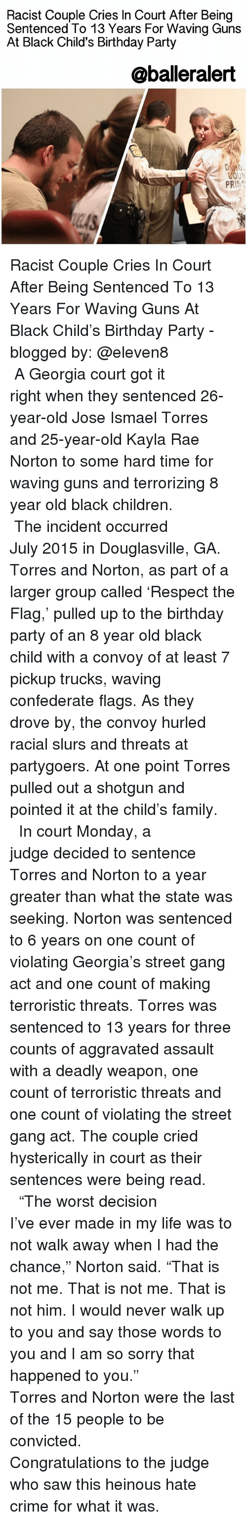 """25 Years Old: Racist Couple Cries In Court After Being  Sentenced To 13 Years For Waving Guns  At Black Child's Birthday Party  @balleralert  OUN  PR Racist Couple Cries In Court After Being Sentenced To 13 Years For Waving Guns At Black Child's Birthday Party - blogged by: @eleven8 ⠀⠀⠀⠀⠀⠀⠀⠀⠀ ⠀⠀⠀⠀⠀⠀⠀⠀⠀ A Georgia court got it right when they sentenced 26-year-old Jose Ismael Torres and 25-year-old Kayla Rae Norton to some hard time for waving guns and terrorizing 8 year old black children. ⠀⠀⠀⠀⠀⠀⠀⠀⠀ ⠀⠀⠀⠀⠀⠀⠀⠀⠀ The incident occurred July 2015 in Douglasville, GA. Torres and Norton, as part of a larger group called 'Respect the Flag,' pulled up to the birthday party of an 8 year old black child with a convoy of at least 7 pickup trucks, waving confederate flags. As they drove by, the convoy hurled racial slurs and threats at partygoers. At one point Torres pulled out a shotgun and pointed it at the child's family. ⠀⠀⠀⠀⠀⠀⠀⠀⠀ ⠀⠀⠀⠀⠀⠀⠀⠀⠀ In court Monday, a judge decided to sentence Torres and Norton to a year greater than what the state was seeking. Norton was sentenced to 6 years on one count of violating Georgia's street gang act and one count of making terroristic threats. Torres was sentenced to 13 years for three counts of aggravated assault with a deadly weapon, one count of terroristic threats and one count of violating the street gang act. The couple cried hysterically in court as their sentences were being read. ⠀⠀⠀⠀⠀⠀⠀⠀⠀ ⠀⠀⠀⠀⠀⠀⠀⠀⠀ """"The worst decision I've ever made in my life was to not walk away when I had the chance,"""" Norton said. """"That is not me. That is not me. That is not him. I would never walk up to you and say those words to you and I am so sorry that happened to you."""" ⠀⠀⠀⠀⠀⠀⠀⠀⠀ ⠀⠀⠀⠀⠀⠀⠀⠀⠀ Torres and Norton were the last of the 15 people to be convicted. ⠀⠀⠀⠀⠀⠀⠀⠀⠀ ⠀⠀⠀⠀⠀⠀⠀⠀⠀ Congratulations to the judge who saw this heinous hate crime for what it was."""