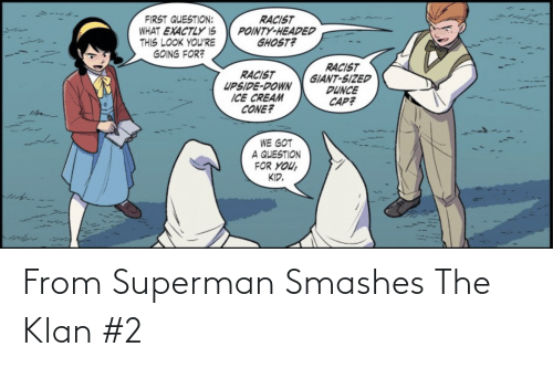 A Question: RACIST  POINTY-HEADED  GHOST?  FIRST QUESTION:  WHAT EXACTLY IS  THIS LOOK YOU'RE  GOING FOR?  RACIST  GIANT-SIZED  DUNCE  CAP?  RACIST  UPSIDE-DOWN  ICE CREAM  CONE?  WE GOT  A QUESTION  FOR YOU,  KID. From Superman Smashes The Klan #2