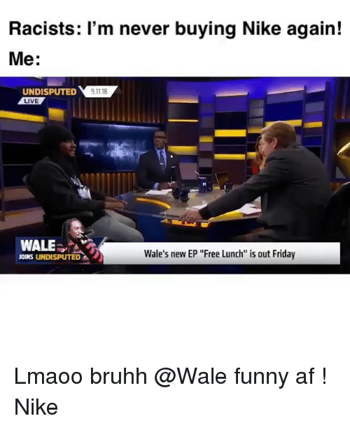"""Af, Friday, and Funny: Racists: 'm never buying Nike again!  Me:  UNDIPTED118  LIVE  WALE  Wale's new EP """"Free Lunch is out Friday  JOINS UNDISPUTED Lmaoo bruhh @Wale funny af ! Nike"""