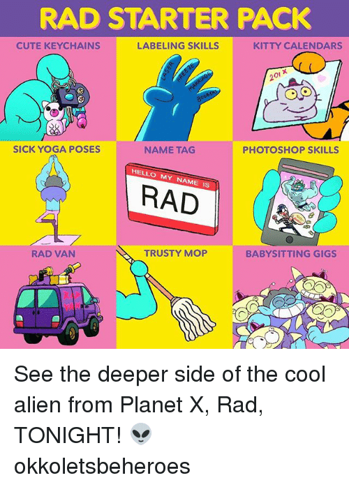 Photoshoper: RAD STARTER PACK  CUTE KEYCHAINS  LABELING SKILLS  KITTY CALENDARS  20i x  SICK YOGA POSES  NAME TAG  PHOTOSHOP SKILLS  HELLO MY NAME IS  RAD  RAD VAN  TRUSTY MOP  BABYSITTING GIGS See the deeper side of the cool alien from Planet X, Rad, TONIGHT! 👽 okkoletsbeheroes