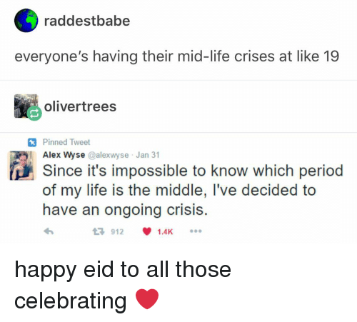 Life, Memes, and Period: raddestbabe  everyone's having their mid-life crises at like 19  olivertrees  Pinned Tweet  Alex Wyse @alexwyse Jan 31  Since it's impossible to know which period  of my life is the middle, I've decided to  have an ongoing crisiS  9121.4Ks happy eid to all those celebrating ❤️