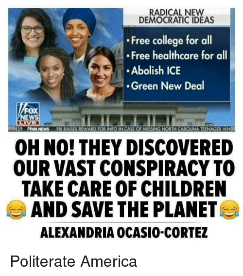 America, Children, and College: RADICAL NEW  DEMOCRATIC IDEAS  Free college for all  Free healthcare for all  Abolish ICE  Green New Deal  FOX  EWS  29  汻OX NEWS  FB1 RAISES REWARD FOR INFO IN CASE OF MISSING NORTH CAR UNA TEENAGER  OH NO!THEY DISCOVERED  OUR VAST CONSPIRACY TO0  TAKE CARE OF CHILDREN  AND SAVE THE PLANET  ALEXANDRIA OCASIO-CORTEZ Politerate America