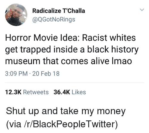 Shut Up And Take: Radicalize T'Challa  @QGotNoRings  Horror Movie Idea: Racist whites  get trapped inside a black history  museum that comes alive Imao  3:09 PM-20 Feb 18  12.3K Retweets 36.4K Likes <p>Shut up and take my money (via /r/BlackPeopleTwitter)</p>