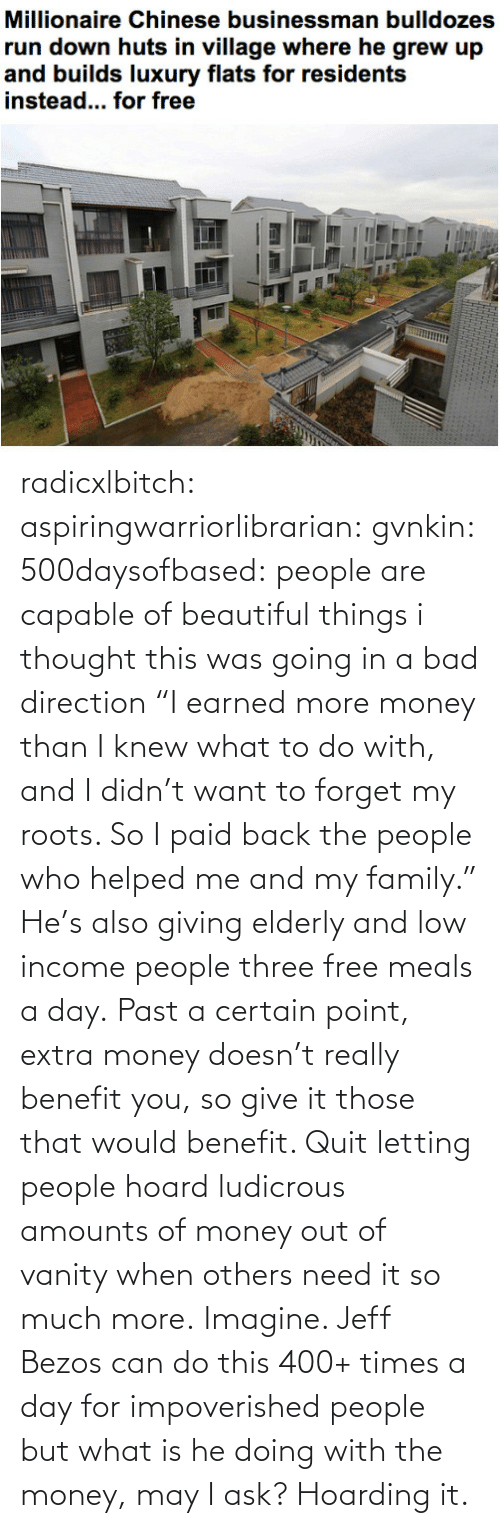 """imagine: radicxlbitch: aspiringwarriorlibrarian:  gvnkin:  500daysofbased:  people are capable of beautiful things  i thought this was going in a bad direction  """"I earned more money than I knew what to do with, and I didn't want to forget my roots. So I paid back the people who helped me and my family."""" He's also giving elderly and low income people three free meals a day. Past a certain point, extra money doesn't really benefit you, so give it those that would benefit. Quit letting people hoard ludicrous amounts of money out of vanity when others need it so much more.   Imagine. Jeff Bezos can do this 400+ times a day for impoverished people but what is he doing with the money, may I ask? Hoarding it."""