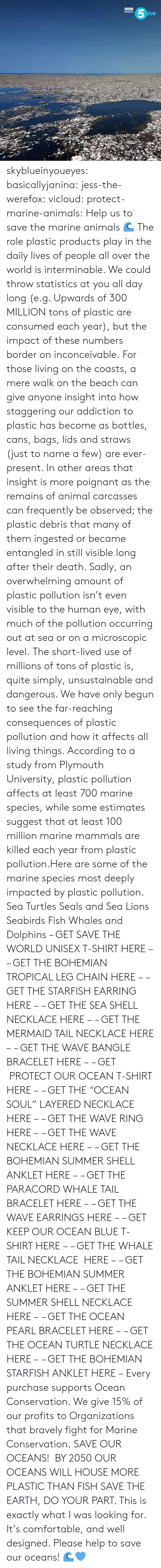"save the earth: RADIO  ive skyblueinyoueyes:  basicallyjanina: jess-the-werefox:   vicloud:   protect-marine-animals:  Help us to save the marine animals 🌊 The role plastic products play in the daily lives of people all over the world is interminable. We could throw statistics at you all day long (e.g. Upwards of 300 MILLION tons of plastic are consumed each year), but the impact of these numbers border on inconceivable. For those living on the coasts, a mere walk on the beach can give anyone insight into how staggering our addiction to plastic has become as bottles, cans, bags, lids and straws (just to name a few) are ever-present. In other areas that insight is more poignant as the remains of animal carcasses can frequently be observed; the plastic debris that many of them ingested or became entangled in still visible long after their death. Sadly, an overwhelming amount of plastic pollution isn't even visible to the human eye, with much of the pollution occurring out at sea or on a microscopic level. The short-lived use of millions of tons of plastic is, quite simply, unsustainable and dangerous. We have only begun to see the far-reaching consequences of plastic pollution and how it affects all living things. According to a study from Plymouth University, plastic pollution affects at least 700 marine species, while some estimates suggest that at least 100 million marine mammals are killed each year from plastic pollution.Here are some of the marine species most deeply impacted by plastic pollution. Sea Turtles Seals and Sea Lions Seabirds Fish Whales and Dolphins – GET SAVE THE WORLD UNISEX T-SHIRT HERE – – GET THE BOHEMIAN TROPICAL LEG CHAIN HERE – – GET THE STARFISH EARRING HERE – – GET THE SEA SHELL NECKLACE HERE – – GET THE MERMAID TAIL NECKLACE HERE – – GET THE WAVE BANGLE BRACELET HERE – – GET  PROTECT OUR OCEAN T-SHIRT HERE – – GET THE ""OCEAN SOUL"" LAYERED NECKLACE HERE – – GET THE WAVE RING HERE – – GET THE WAVE NECKLACE HERE – – GET THE BOHEMIAN SUMMER SHELL ANKLET HERE – – GET THE PARACORD WHALE TAIL BRACELET HERE – – GET THE WAVE EARRINGS HERE – – GET KEEP OUR OCEAN BLUE T-SHIRT HERE – – GET THE WHALE TAIL NECKLACE  HERE – – GET THE BOHEMIAN SUMMER ANKLET HERE – – GET THE SUMMER SHELL NECKLACE HERE – – GET THE OCEAN PEARL BRACELET HERE – – GET THE OCEAN TURTLE NECKLACE HERE – – GET THE BOHEMIAN STARFISH ANKLET HERE – Every purchase supports Ocean Conservation. We give 15% of our profits to Organizations that bravely fight for Marine Conservation.  SAVE OUR OCEANS!    BY 2050 OUR OCEANS WILL HOUSE MORE PLASTIC THAN FISH   SAVE THE EARTH, DO YOUR PART.   This is exactly what I was looking for. It's comfortable, and well designed. Please help to save our oceans! 🌊💙"