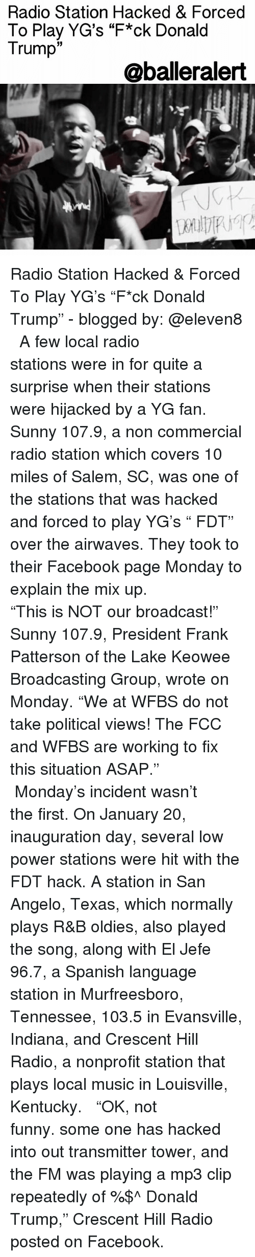 "Memes, Indiana, and Tennessee: Radio Station Hacked & Forced  To Play YG's ""F*ck Donald  Trump  33  @balleralert Radio Station Hacked & Forced To Play YG's ""F*ck Donald Trump"" - blogged by: @eleven8 ⠀⠀⠀⠀⠀⠀⠀⠀⠀ ⠀⠀⠀⠀⠀⠀⠀⠀⠀ A few local radio stations were in for quite a surprise when their stations were hijacked by a YG fan. Sunny 107.9, a non commercial radio station which covers 10 miles of Salem, SC, was one of the stations that was hacked and forced to play YG's "" FDT"" over the airwaves. They took to their Facebook page Monday to explain the mix up. ⠀⠀⠀⠀⠀⠀⠀⠀⠀ ⠀⠀⠀⠀⠀⠀⠀⠀⠀ ""This is NOT our broadcast!"" Sunny 107.9, President Frank Patterson of the Lake Keowee Broadcasting Group, wrote on Monday. ""We at WFBS do not take political views! The FCC and WFBS are working to fix this situation ASAP."" ⠀⠀⠀⠀⠀⠀⠀⠀⠀ ⠀⠀⠀⠀⠀⠀⠀⠀⠀ Monday's incident wasn't the first. On January 20, inauguration day, several low power stations were hit with the FDT hack. A station in San Angelo, Texas, which normally plays R&B oldies, also played the song, along with El Jefe 96.7, a Spanish language station in Murfreesboro, Tennessee, 103.5 in Evansville, Indiana, and Crescent Hill Radio, a nonprofit station that plays local music in Louisville, Kentucky. ⠀⠀⠀⠀⠀⠀⠀⠀⠀ ⠀⠀⠀⠀⠀⠀⠀⠀⠀ ""OK, not funny. some one has hacked into out transmitter tower, and the FM was playing a mp3 clip repeatedly of %$^ Donald Trump,"" Crescent Hill Radio posted on Facebook."