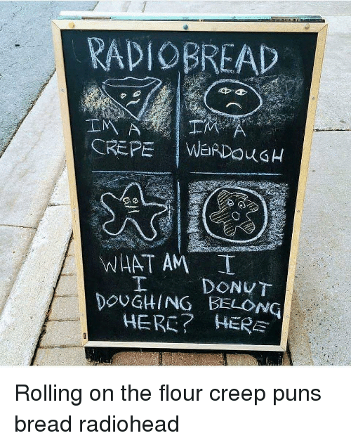 Memes, Puns, and Herc: RADIOBREAD  WHAT AM  DOUGHING BELONG  HERC? HERE Rolling on the flour creep puns bread radiohead