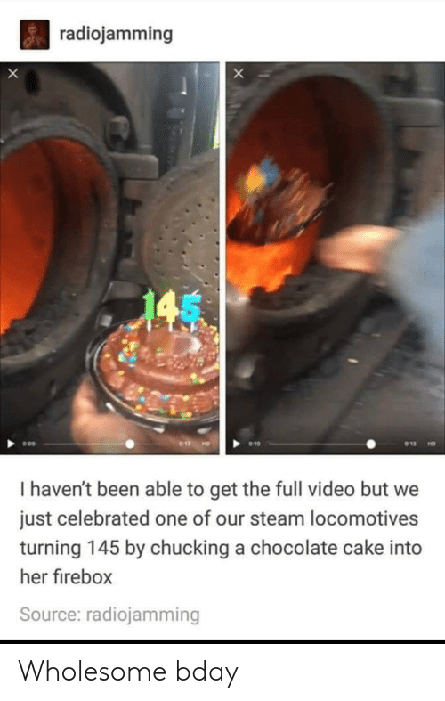 steam: radiojamming  X  013  9 10  HD  I haven't been able to get the full video but we  just celebrated one of our steam locomotives  turning 145 by chucking a chocolate cake into  her firebox  Source: radiojamming Wholesome bday