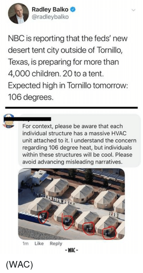 Feds: Radley Balko  @radleybalko  NBC is reporting that the feds' new  desert tent city outside of Tornillo,  Texas, is preparing for more than  4,000 children. 20 to a tent.  Expected high in Tornillo tomorrow:  106 degrees.  For context, please be aware that each  individual structure has a massive HVAC  unit attached to it. I understand the concern  regarding 106 degree heat, but individuals  within these structures will be cool. Please  avoid advancing misleading narratives  1m Like Reply  -WAC- (WAC)