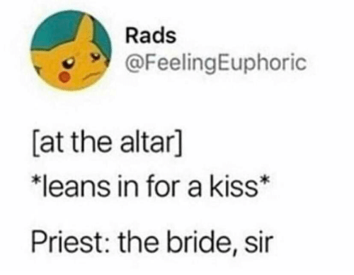 Kiss, Priest, and Sir: Rads  @FeelingEuphoric  [at the altar]  *leans in for a kiss*  Priest: the bride, sir