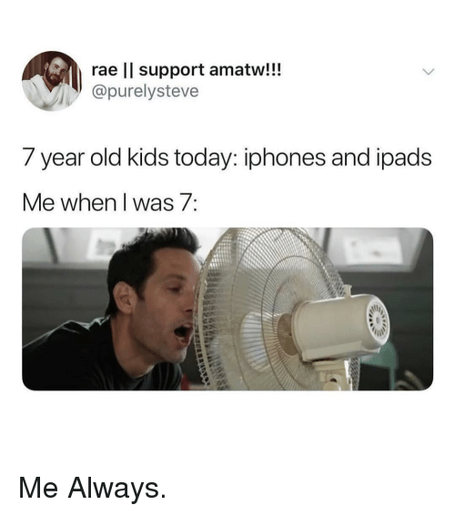 year-old-kids: rae lI support amatw!!!  @purelysteve  7 year old kids today: iphones and ipads  ie when i Was / Me Always.