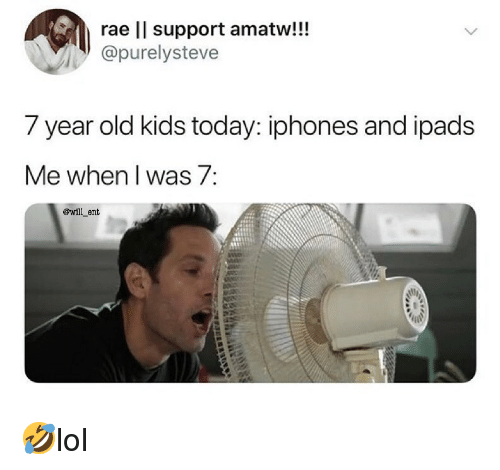 year-old-kids: rae ll support amatw!!!  @purelysteve  7 year old kids today: iphones and ipads  Me when I was 7:  @will_ent 🤣lol