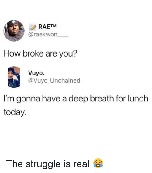 Memes, Struggle, and The Struggle Is Real: RAETM  @raekwon  How broke are you?  Vuyo.  @Vuyo_Unchained  I'm gonna have a deep breath for lunch  today. The struggle is real 😂