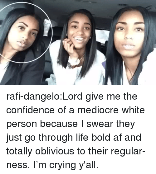 Af, Confidence, and Crying: rafi-dangelo:Lord give me the confidence of a mediocre white person because I swear they just go through life bold af and totally oblivious to their regular-ness. I'm crying y'all.