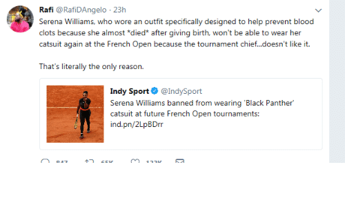 Future, Serena Williams, and Black: Rafi @RafiDAngelo 23h  Serena Williams, who wore an outfit specifically designed to help prevent blood  clots because she almost *died* after giving birth, won't be able to wear her  caaiii iairi a ihe: Fmnch Oxxm xuux: iie: ixii <ii«.kxin'i lik: ii.  That's literally the only reason.  Indy Sport@IndySport  Serena Williams banned from wearing 'Black Panther  catsuit at future French Open tournaments:  ind.pn/2LpBDrr