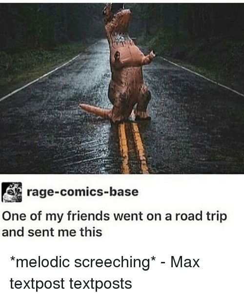 Senting: rage-comics-base  One of my friends went on a road trip  and sent me this *melodic screeching* - Max textpost textposts