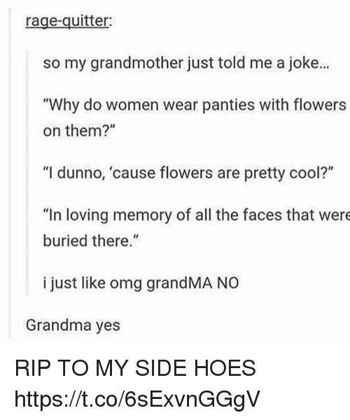 """Grandma, Hoes, and Omg: rage-quitter:  so my grandmother just told me a joke...  """"Why do women wear panties with flowers  on them?""""  """"I dunno, 'cause flowers are pretty cool?""""  """"In loving memory of all the faces that were  buried there.""""  i just like omg grandMA NO  Grandma yes RIP TO MY SIDE HOES https://t.co/6sExvnGGgV"""