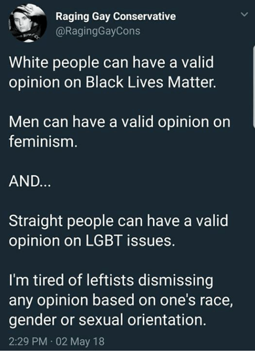 Black Lives Matter, Feminism, and Lgbt: Raging Gay Conservative  @RagingGayCons  White people can have a valid  opinion on Black Lives Matter.  Men can have a valid opinion on  feminism  AND.  Straight people can have a valid  opinion on LGBT issues.  I'm tired of leftists dismissing  any opinion based on one's race,  gender or sexual orientation.  2:29 PM 02 May 18