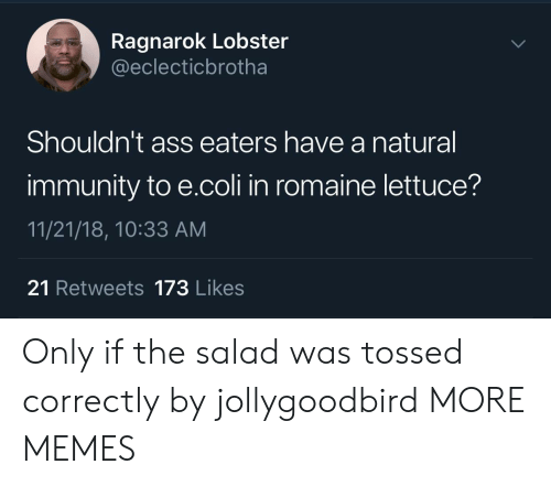 Ass, Dank, and Memes: Ragnarok Lobster  @eclecticbrotha  Shouldn't ass eaters have a natural  immunity to e.coli in romaine lettuce?  11/21/18, 10:33 AM  21 Retweets 173 Likes Only if the salad was tossed correctly by jollygoodbird MORE MEMES