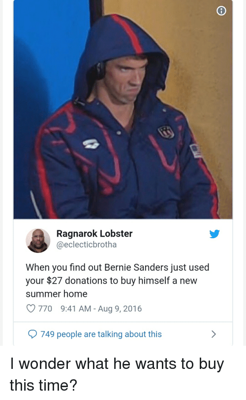 Bernie Sanders, Summer, and Home: Ragnarok Lobster  @eclecticbrotha  When you find out Bernie Sanders just used  your $27 donations to buy himself a new  summer home  770  9:41 AM-Aug 9, 2016  749 people are talking about this I wonder what he wants to buy this time?