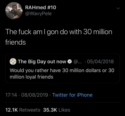 gon: RAHmed #10  @WavyPele  The fuck am I gon do with 30 million  friends  The Big Day out now O @.. ·05/04/2018  Would you rather have 30 million dollars or 30  million loyal friends  17:14 · 08/08/2019 · Twitter for iPhone  12.1K Retweets 35.3K Likes