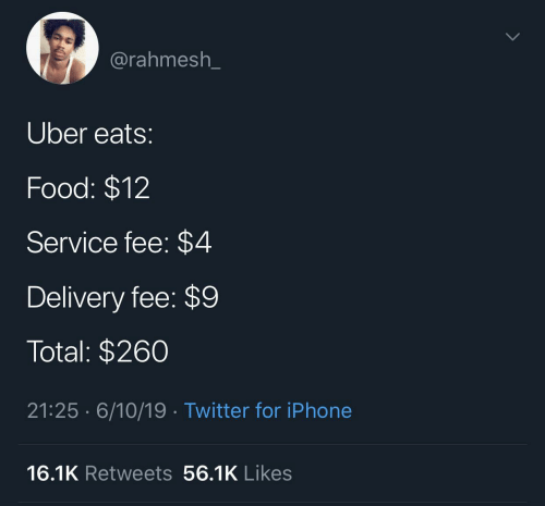 fee: @rahmesh_  Uber eats:  Food: $12  Service fee: $4  Delivery fee: $9  Total: $260  21:25 · 6/10/19· Twitter for iPhone  16.1K Retweets 56.1K Likes