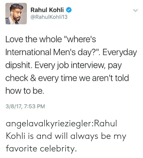 "Job Interview, Love, and Tumblr: Rahul Kohli  @RahulKohli13  Love the whole ""where's  International Men's day?"". Everyday  dipshit. Every job interview, pay  check & every time we aren't told  how to be.  3/8/17, 7:53 PM angelavalkyrieziegler:Rahul Kohli is and will always be my favorite celebrity."