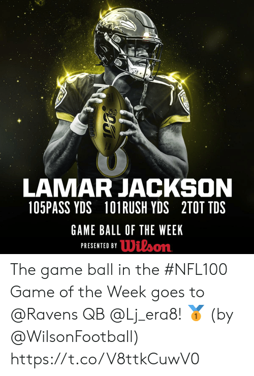 Memes, The Game, and Game: RAI  Bui  them  LAMAR JACKSON  105PASS YDS  101 RUSH YDS 2TOT TDS  GAME BALL OF THE WEEK  PRESENTED BYDilson The game ball in the #NFL100 Game of the Week goes to @Ravens QB @Lj_era8! 🥇  (by @WilsonFootball) https://t.co/V8ttkCuwV0